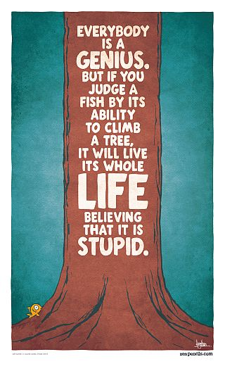 """""""Everybody is a genius. But if you judge a fish by its ability to climb a tree, it will spend its entire life believing it is stupid."""" - Albert Einstein"""